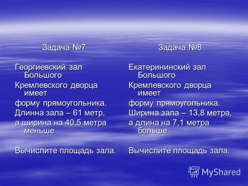 Задача 7 Задача 7 Георгиевский зал Большого Кремлевского дворца имеет форму прямоугольника. Длинна зала – 61 метр, а ширина на 40,5 метра меньше Вычислите площадь зала. Задача 8 Задача 8 Екатерининский зал Большого Кремлевского дворца имеет форму пря