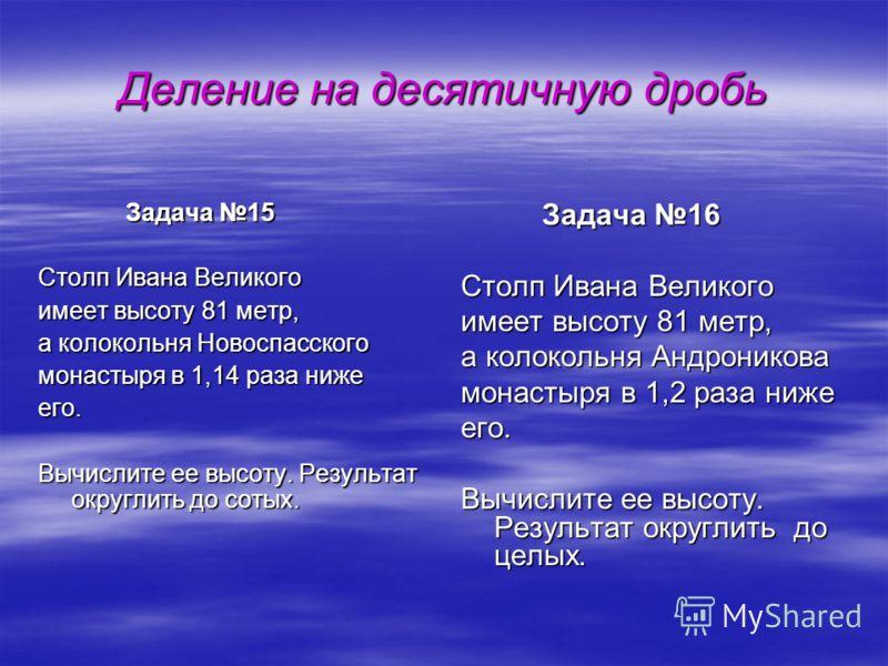 Деление на десятичную дробь Задача 15 Задача 15 Столп Ивана Великого имеет высоту 81 метр, а колокольня Новоспасского монастыря в 1,14 раза ниже его. Вычислите ее высоту. Результат округлить до сотых. Задача 16 Задача 16 Столп Ивана Великого имеет вы