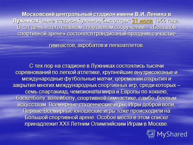 Московский центральный стадион имени В.И. Ленина в Лужниках (ныне стадион Лужники) был открыт 31 июля 1956 года. В тот день на его главном спортивном сооружении – «Большой спортивной арене» состоялся грандиозный праздник с участие гимнастов, акробато