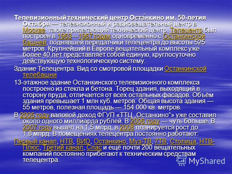Телевизионный технический центр Оста́нкино им. 50-летия Октября телевизионный и радиовещательный центр в Москве, также прилегающий технический центр. Телецентр был построен в 19631967 годах одновременно с Останкинской башней, поднявшей передатчики те