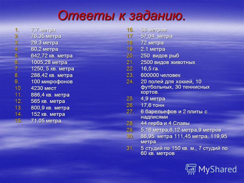 Ответы к заданию. 1.7,7 метра 2.76,35 метра 3.29,3 метра 4.60,2 метра 5.642,72 кв. метра 6.1005,28 метра 7.1250, 5 кв. метра 8.288,42 кв. метра 9.100 микрофонов 10.4230 мест 11.886,4 кв. метра 12.565 кв. метра 13.800,9 кв. метра 14.152 кв. метра 15.7