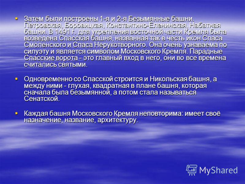 Затем были построены 1-я и 2-я Безымянные башни. Петровская, Боровицкая, Константино-Еленинская, Набатная башни. В 1491 г. для укрепления восточной части Кремля была возведена Спасская башня, названная так в честь икон Спаса Смоленского и Спаса Нерук