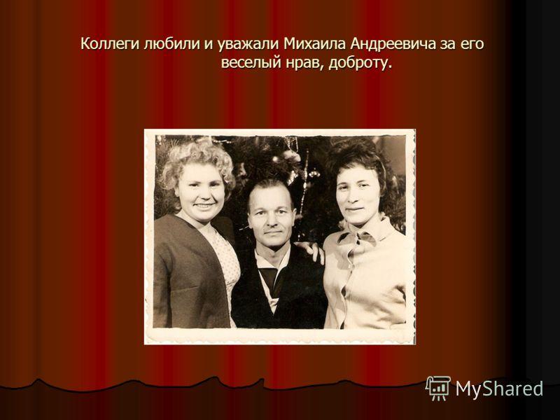 Коллеги любили и уважали Михаила Андреевича за его веселый нрав, доброту. Коллеги любили и уважали Михаила Андреевича за его веселый нрав, доброту.