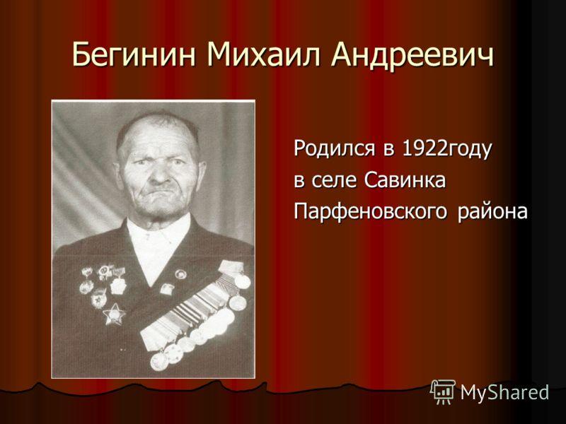 Бегинин Михаил Андреевич Родился в 1922году в селе Савинка Парфеновского района