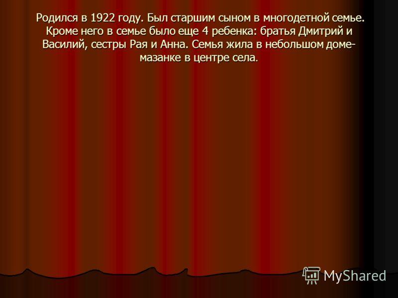 Родился в 1922 году. Был старшим сыном в многодетной семье. Кроме него в семье было еще 4 ребенка: братья Дмитрий и Василий, сестры Рая и Анна. Семья жила в небольшом доме- мазанке в центре села. Родился в 1922 году. Был старшим сыном в многодетной с