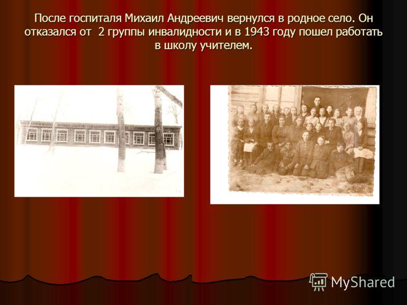 После госпиталя Михаил Андреевич вернулся в родное село. Он отказался от 2 группы инвалидности и в 1943 году пошел работать в школу учителем.