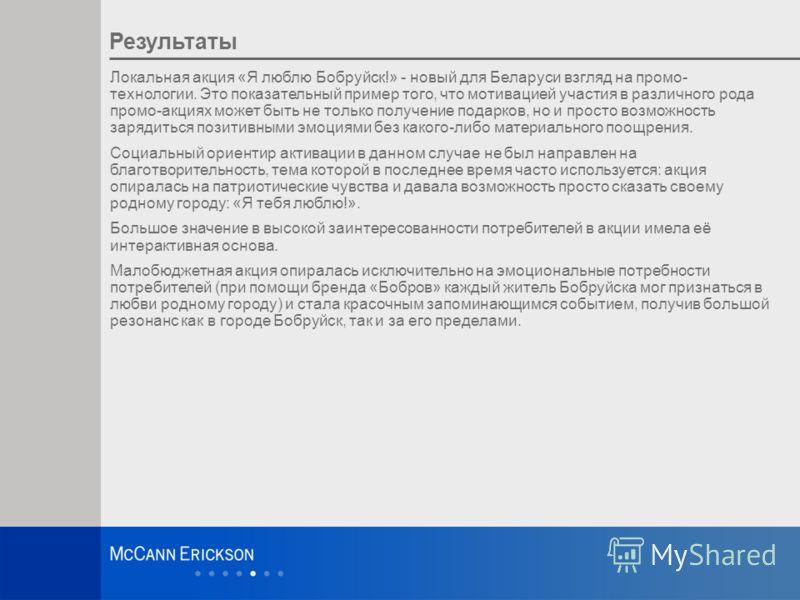 16 Результаты Локальная акция «Я люблю Бобруйск!» - новый для Беларуси взгляд на промо- технологии. Это показательный пример того, что мотивацией участия в различного рода промо-акциях может быть не только получение подарков, но и просто возможность