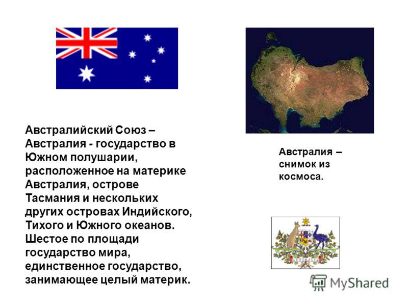 Австралийский Союз – Австралия - государство в Южном полушарии, расположенное на материке Австралия, острове Тасмания и нескольких других островах Индийского, Тихого и Южного океанов. Шестое по площади государство мира, единственное государство, зани