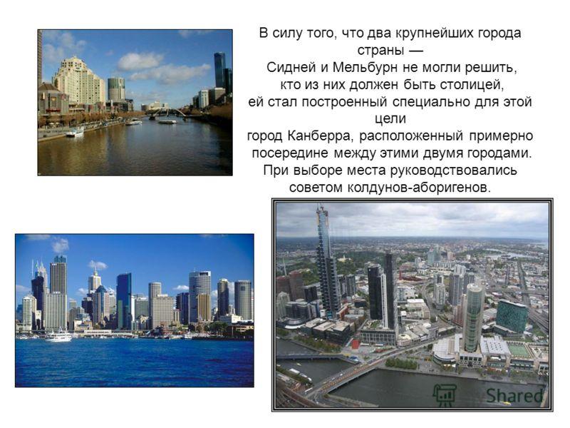 В силу того, что два крупнейших города страны Сидней и Мельбурн не могли решить, кто из них должен быть столицей, ей стал построенный специально для этой цели город Канберра, расположенный примерно посередине между этими двумя городами. При выборе ме