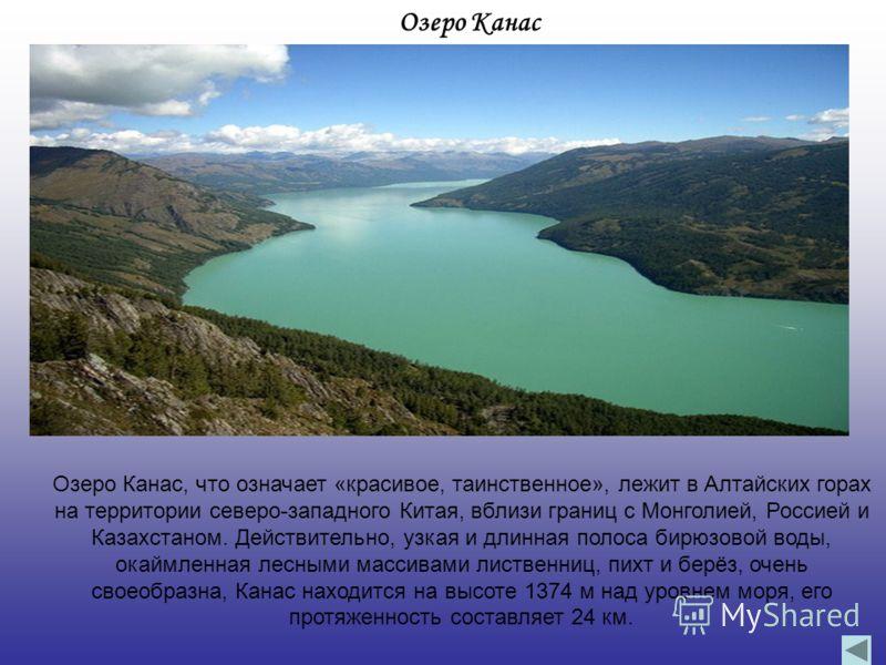 Озеро Канас Озеро Канас, что означает «красивое, таинственное», лежит в Алтайских горах на территории северо-западного Китая, вблизи границ с Монголией, Россией и Казахстаном. Действительно, узкая и длинная полоса бирюзовой воды, окаймленная лесными