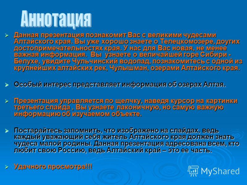 Данная презентация познакомит Вас с великими чудесами Алтайского края. Вы уже хорошо знаете о Телецкомозере, доугих достопримечательностях края. У нас для Вас новая, не менее важная информация. Вы узнаете о величайшей горе Сибири - Белухе, увидите Чу