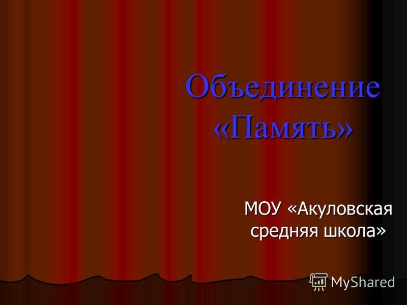 Объединение «Память» МОУ «Акуловская средняя школа»