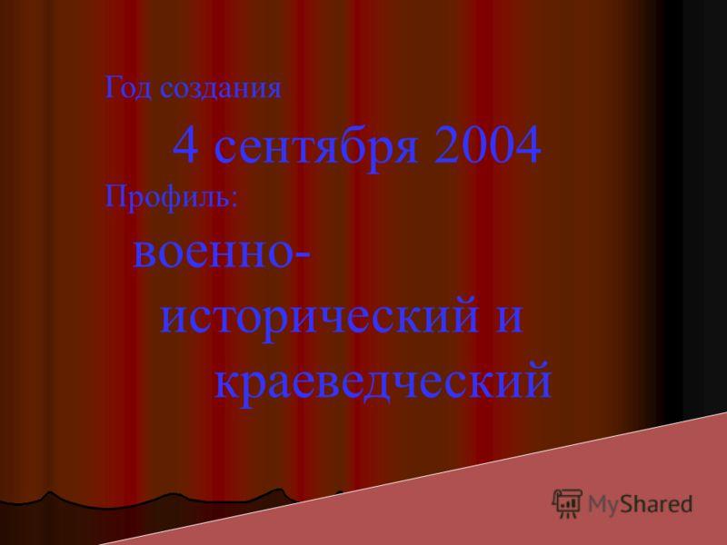 Год создания 4 сентября 2004 Профиль: военно- исторический и краеведческий