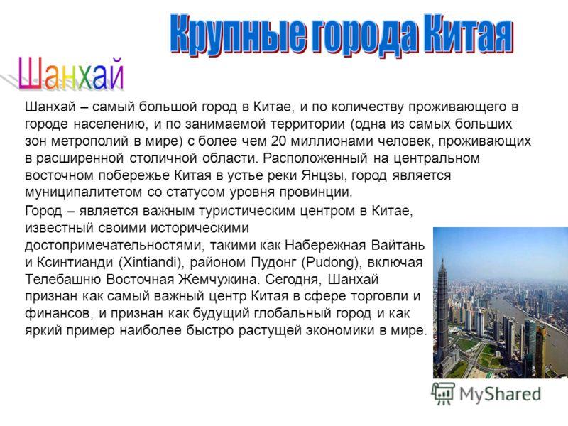Шанхай – самый большой город в Китае, и по количеству проживающего в городе населению, и по занимаемой территории (одна из самых больших зон метрополий в мире) с более чем 20 миллионами человек, проживающих в расширенной столичной области. Расположен