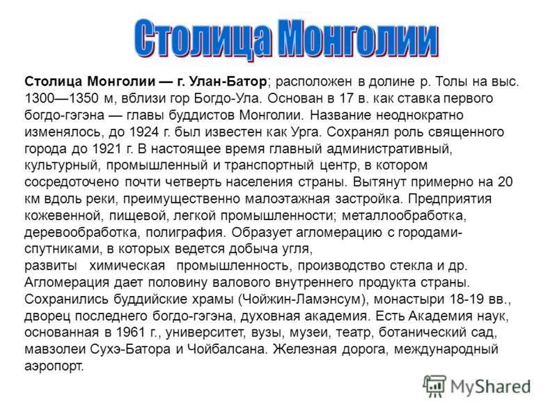 Столица Монголии г. Улан-Батор; расположен в долине р. Толы на выс. 13001350 м, вблизи гор Богдо-Ула. Основан в 17 в. как ставка первого богдо-гэгэна главы буддистов Монголии. Название неоднократно изменялось, до 1924 г. был известен как Урга. Сохран