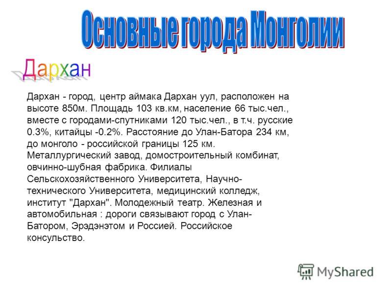 Дархан - город, центр аймака Дархан уул, расположен на высоте 850м. Площадь 103 кв.км, население 66 тыс.чел., вместе с городами-спутниками 120 тыс.чел., в т.ч. русские 0.3%, китайцы -0.2%. Расстояние до Улан-Батора 234 км, до монголо - российской гра