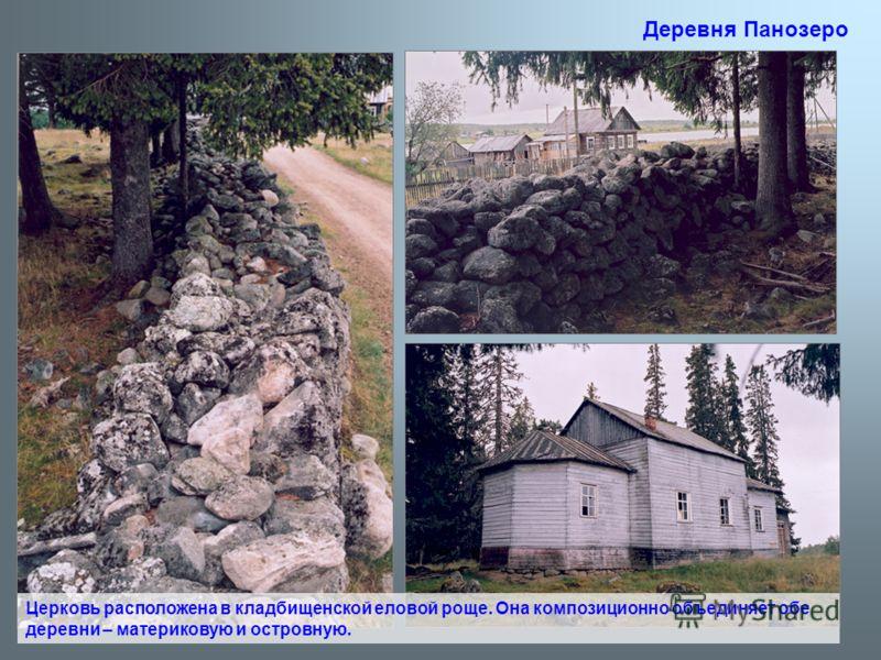 Церковь расположена в кладбищенской еловой роще. Она композиционно объединяет обе деревни – материковую и островную. Деревня Панозеро