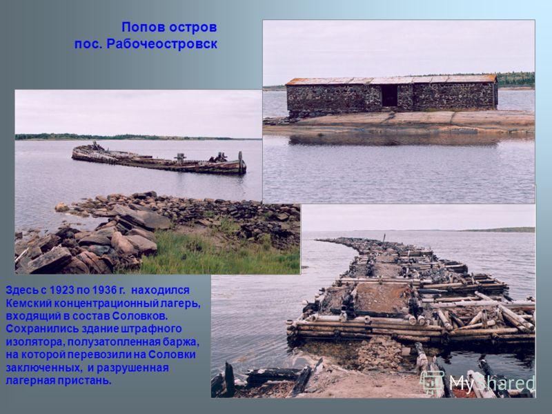 Здесь с 1923 по 1936 г. находился Кемский концентрационный лагерь, входящий в состав Соловков. Сохранились здание штрафного изолятора, полузатопленная баржа, на которой перевозили на Соловки заключенных, и разрушенная лагерная пристань. Попов остров
