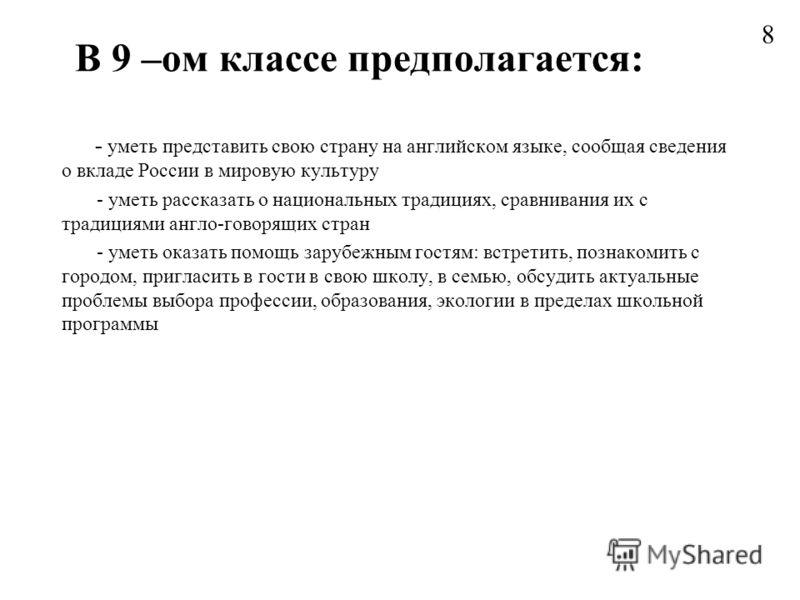 В 9 –ом классе предполагается: - уметь представить свою страну на английском языке, сообщая сведения о вкладе России в мировую культуру - уметь рассказать о национальных традициях, сравнивания их с традициями англо-говорящих стран - уметь оказать пом