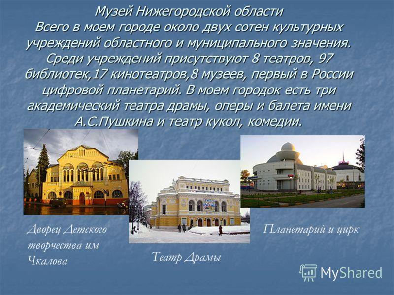 Музей Нижегородской области Всего в моем городе около двух сотен культурных учреждений областного и муниципального значения. Среди учреждений присутствуют 8 театров, 97 библиотек,17 кинотеатров,8 музеев, первый в России цифровой планетарий. В моем го