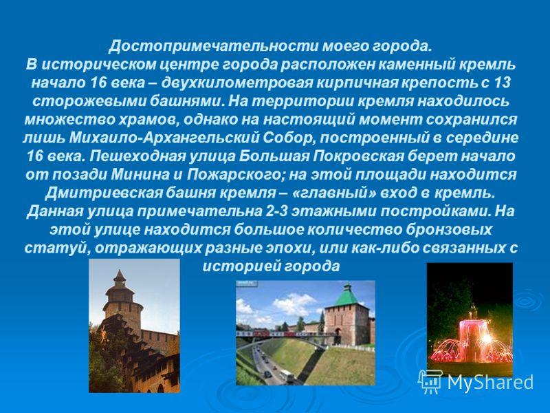 Достопримечательности моего города. В историческом центре города расположен каменный кремль начало 16 века – двухкилометровая кирпичная крепость с 13 сторожевыми башнями. На территории кремля находилось множество храмов, однако на настоящий момент со
