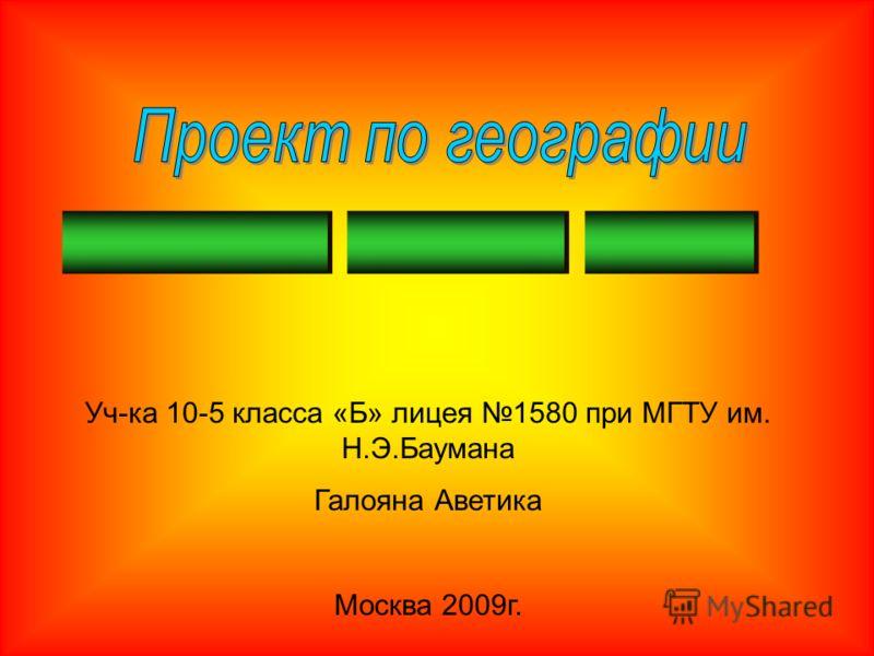 Уч-ка 10-5 класса «Б» лицея 1580 при МГТУ им. Н.Э.Баумана Галояна Аветика Москва 2009г.