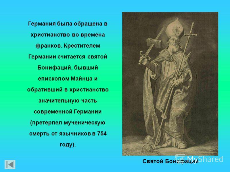 Германия была обращена в христианство во времена франков. Крестителем Германии считается святой Бонифаций, бывший епископом Майнца и обративший в христианство значительную часть современной Германии (претерпел мученическую смерть от язычников в 754 г