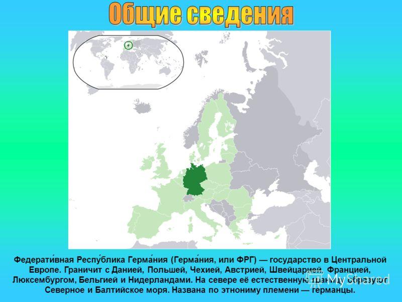 Федерати́вная Респу́блика Герма́ния (Герма́ния, или ФРГ) государство в Центральной Европе. Граничит с Данией, Польшей, Чехией, Австрией, Швейцарией, Францией, Люксембургом, Бельгией и Нидерландами. На севере её естественную границу образуют Северное