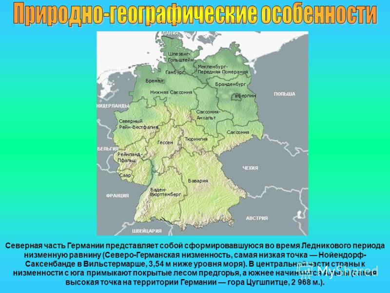 Северная часть Германии представляет собой сформировавшуюся во время Ледникового периода низменную равнину (Северо-Германская низменность, самая низкая точка Нойендорф- Саксенбанде в Вильстермарше, 3,54 м ниже уровня моря). В центральной части страны