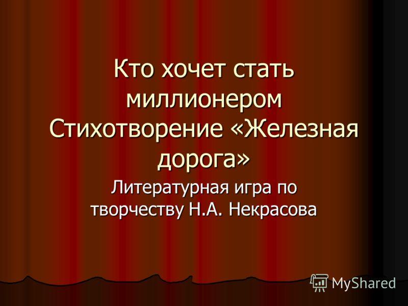Кто хочет стать миллионером Стихотворение «Железная дорога» Литературная игра по творчеству Н.А. Некрасова