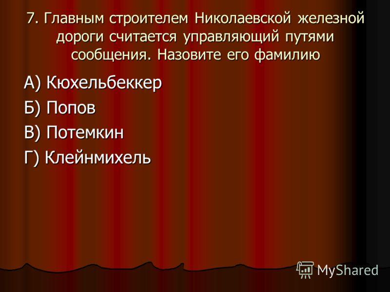 7. Главным строителем Николаевской железной дороги считается управляющий путями сообщения. Назовите его фамилию А) Кюхельбеккер Б) Попов В) Потемкин Г) Клейнмихель