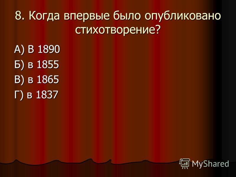 8. Когда впервые было опубликовано стихотворение? А) В 1890 Б) в 1855 В) в 1865 Г) в 1837