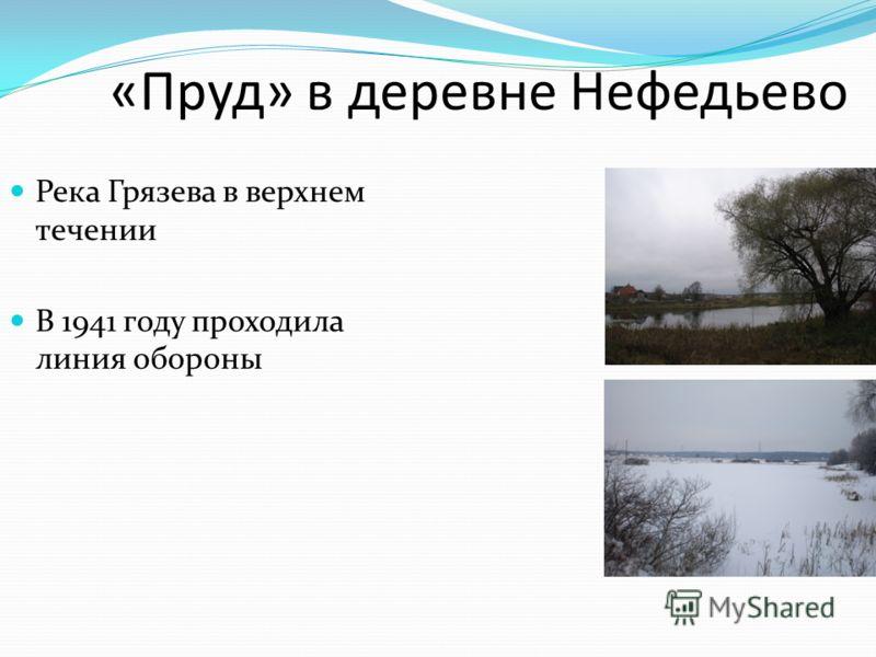 «Пруд» в деревне Нефедьево Река Грязева в верхнем течении В 1941 году проходила линия обороны