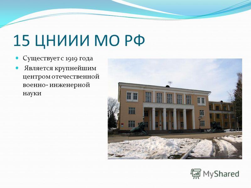 15 ЦНИИИ МО РФ Существует с 1919 года Является крупнейшим центром отечественной военно- инженерной науки