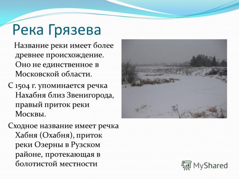 Река Грязева Название реки имеет более древнее происхождение. Оно не единственное в Московской области. С 1504 г. упоминается речка Нахабня близ Звенигорода, правый приток реки Москвы. Сходное название имеет речка Хабня (Охабня), приток реки Озерны в