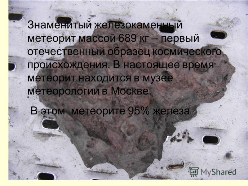 Знаменитый железокаменный метеорит массой 689 кг – первый отечественный образец космического происхождения. В настоящее время метеорит находится в музее метеорологии в Москве. В этом метеорите 95% железа