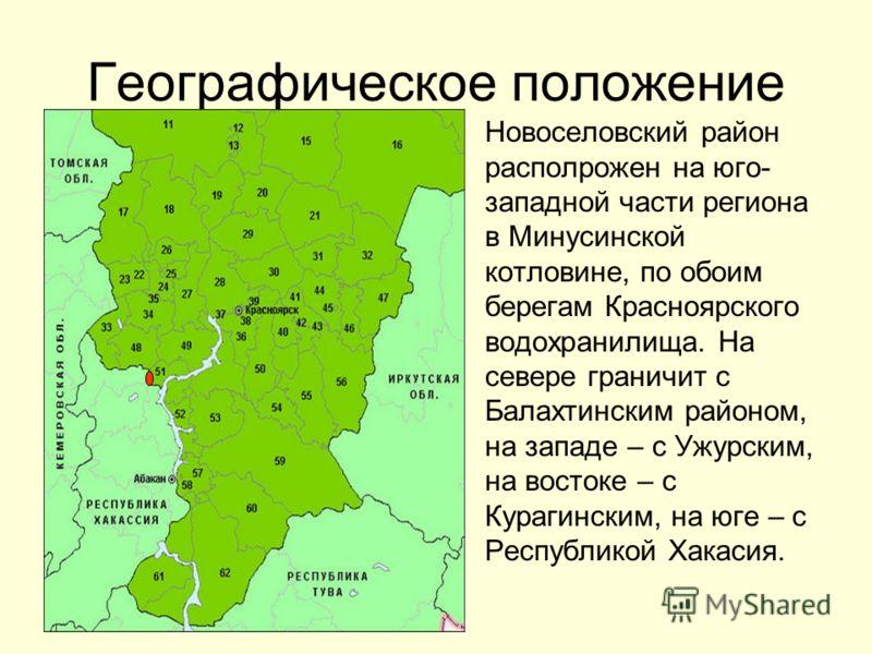 Географическое положение Новоселовский район располрожен на юго- западной части региона в Минусинской котловине, по обоим берегам Красноярского водохранилища. На севере граничит с Балахтинским районом, на западе – с Ужурским, на востоке – с Курагинск