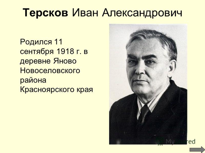 Терсков Иван Александрович Родился 11 сентября 1918 г. в деревне Яново Новоселовского района Красноярского края