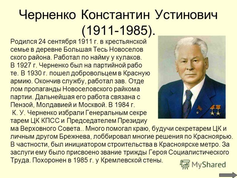Черненко Константин Устинович (1911-1985). Родился 24 сентября 1911 г. в крестьянской семье в деревне Большая Тесь Новоселов ского района. Работал по найму у кулаков. В 1927 г. Черненко был на партийной рабо те. В 1930 г. пошел добровольцем в Красную