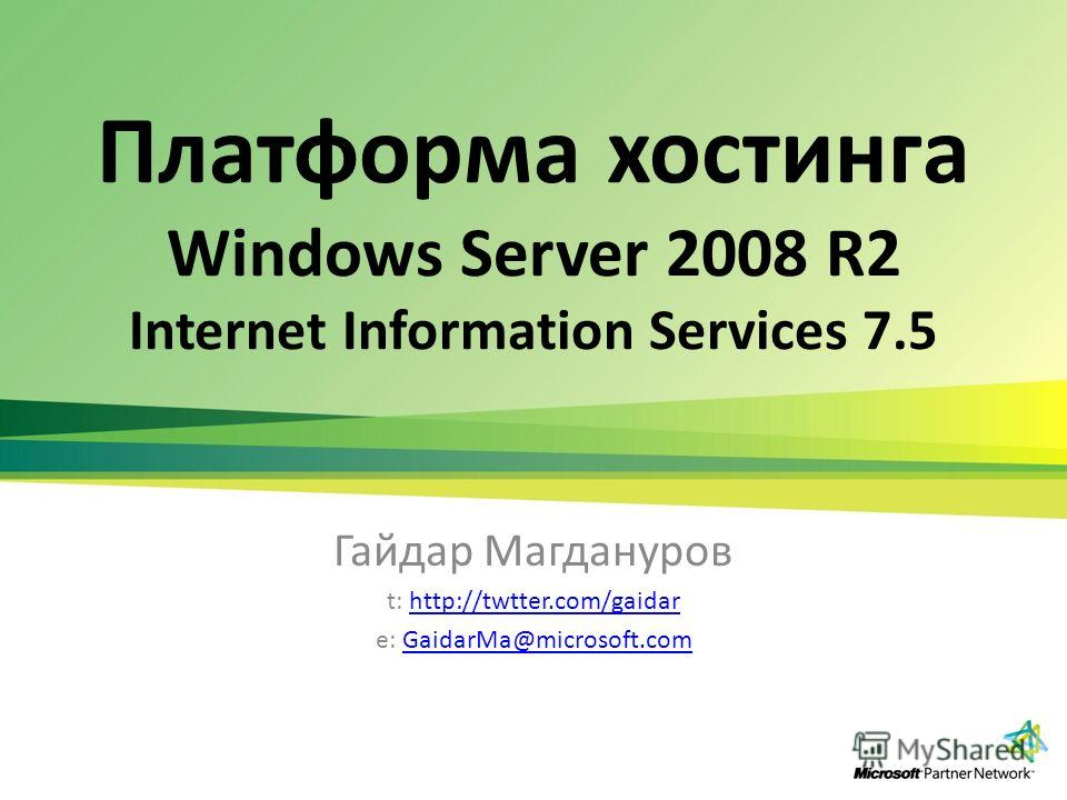 Платформа хостинга Windows Server 2008 R2 Internet Information Services 7.5 Гайдар Магдануров t: http://twtter.com/gaidarhttp://twtter.com/gaidar e: GaidarMa@microsoft.comGaidarMa@microsoft.com