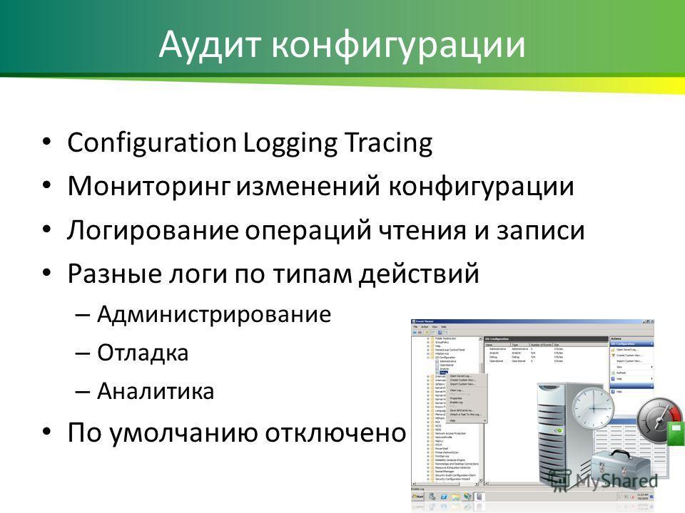 Аудит конфигурации Configuration Logging Tracing Мониторинг изменений конфигурации Логирование операций чтения и записи Разные логи по типам действий – Администрирование – Отладка – Аналитика По умолчанию отключено