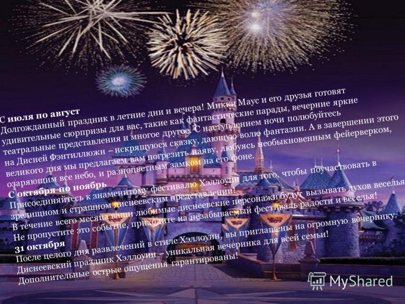 С июля по август Долгожданный праздник в летние дни и вечера! Микки Маус и его друзья готовят удивительные сюрпризы для вас, такие как фантастические парады, вечерние яркие театральные представления и многое другое. С наступлением ночи полюбуйтесь на