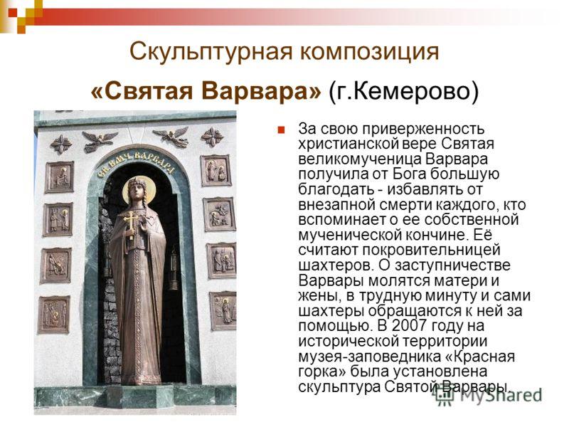 Скульптурная композиция «Святая Варвара» (г.Кемерово) За свою приверженность христианской вере Святая великомученица Варвара получила от Бога большую благодать - избавлять от внезапной смерти каждого, кто вспоминает о ее собственной мученической конч