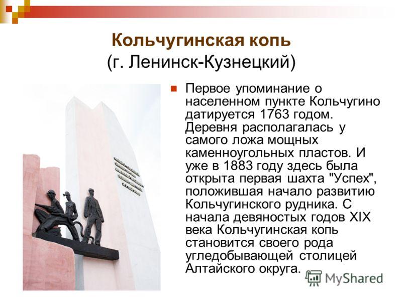 Кольчугинская копь (г. Ленинск-Кузнецкий) Первое упоминание о населенном пункте Кольчугино датируется 1763 годом. Деревня располагалась у самого ложа мощных каменноугольных пластов. И уже в 1883 году здесь была открыта первая шахта