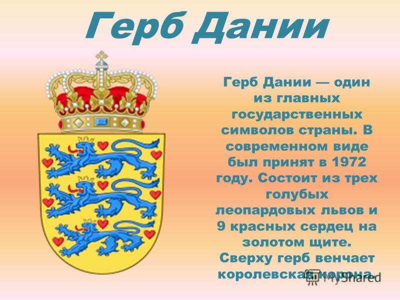 Герб Дании Герб Дании один из главных государственных символов страны. В современном виде был принят в 1972 году. Состоит из трех голубых леопардовых львов и 9 красных сердец на золотом щите. Сверху герб венчает королевская корона.