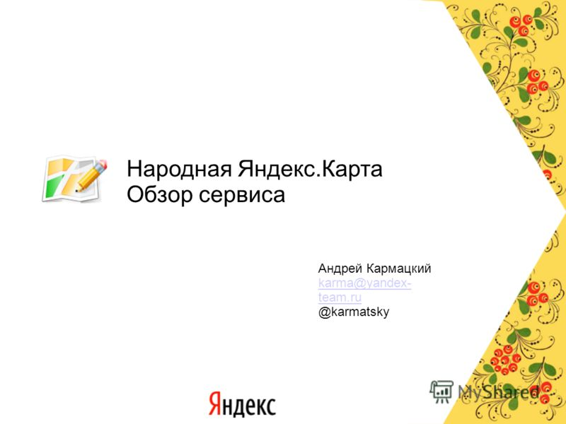 Народная Яндекс.Карта Обзор сервиса Андрей Кармацкий karma@yandex- team.ru @karmatsky