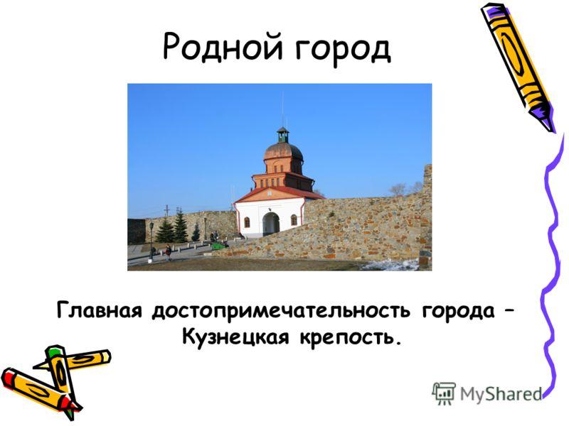 Родной город Главная достопримечательность города – Кузнецкая крепость.