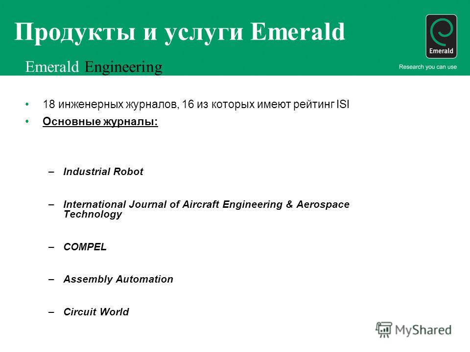 Продукты и услуги Emerald Emerald Engineering 18 инженерных журналов, 16 из которых имеют рейтинг ISI Основные журналы: –Industrial Robot –International Journal of Aircraft Engineering & Aerospace Technology –COMPEL –Assembly Automation –Circuit Worl
