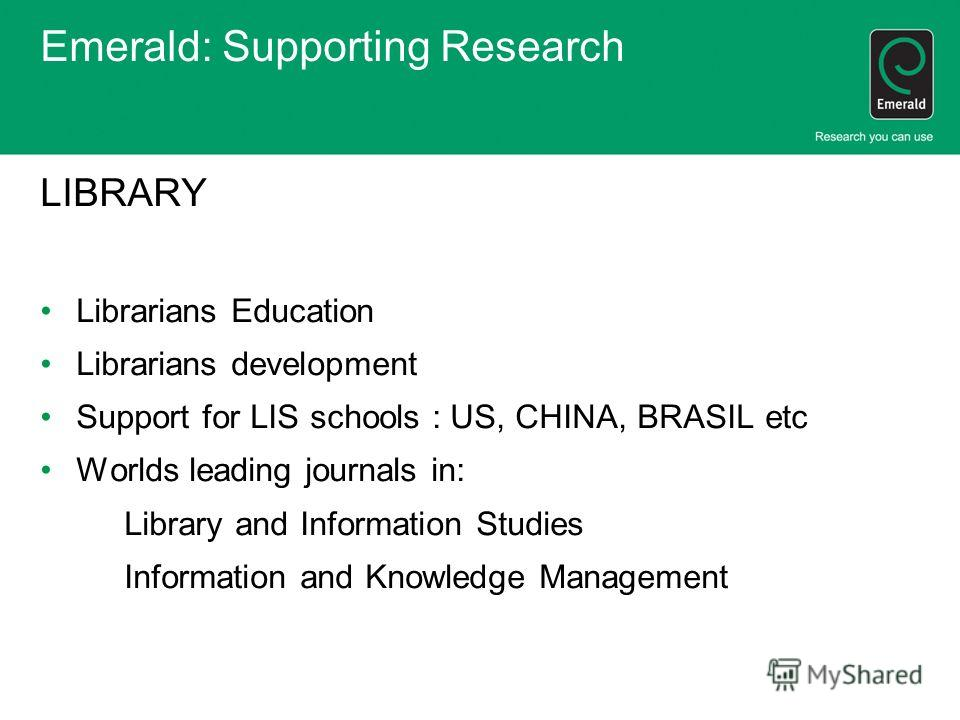 Emerald: Supporting Research LIBRARY Librarians Education Librarians development Support for LIS schools : US, CHINA, BRASIL etc Worlds leading journals in: Library and Information Studies Information and Knowledge Management