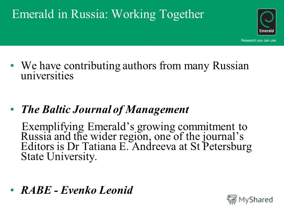 Emerald in Russia: Working Together We have contributing authors from many Russian universities The Baltic Journal of Management Exemplifying Emeralds growing commitment to Russia and the wider region, one of the journals Editors is Dr Tatiana E. And
